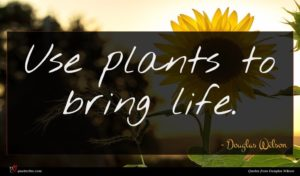 Douglas Wilson quote : Use plants to bring ...