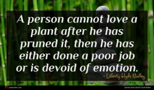 Liberty Hyde Bailey quote : A person cannot love ...