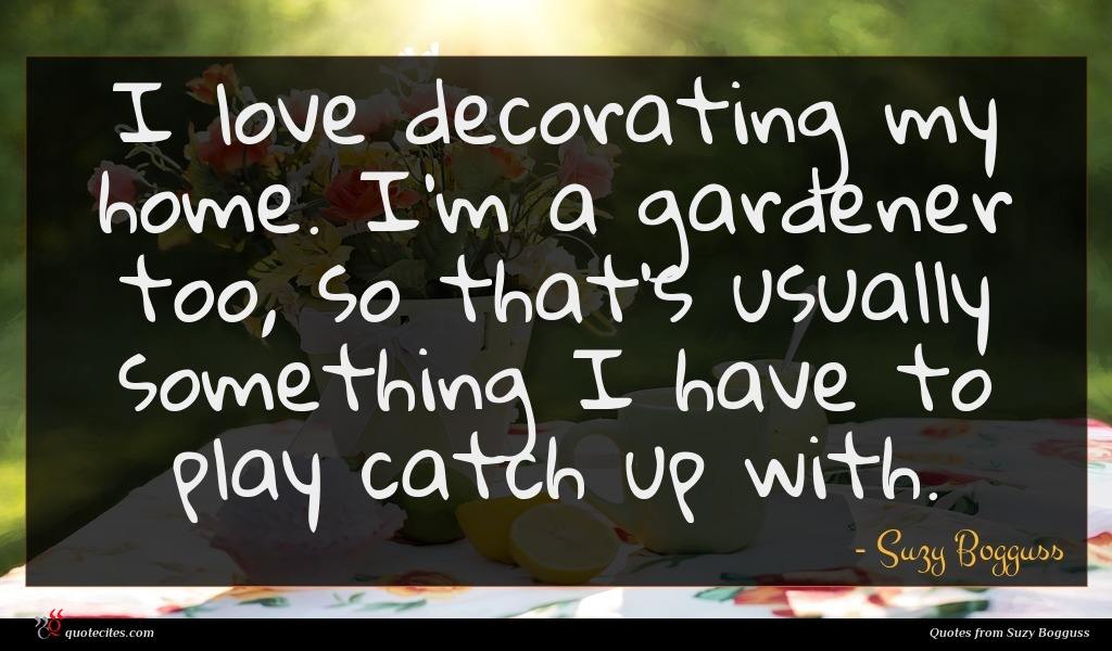 I love decorating my home. I'm a gardener too, so that's usually something I have to play catch up with.
