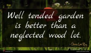 Dixie Lee Ray quote : Well tended garden is ...