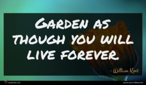 William Kent quote : Garden as though you ...