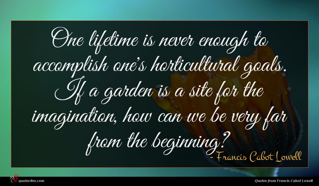 One lifetime is never enough to accomplish one's horticultural goals. If a garden is a site for the imagination, how can we be very far from the beginning?
