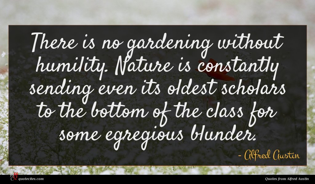 There is no gardening without humility. Nature is constantly sending even its oldest scholars to the bottom of the class for some egregious blunder.