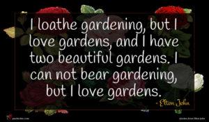 Elton John quote : I loathe gardening but ...