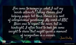 Jane Pauley quote : I've come to recognize ...