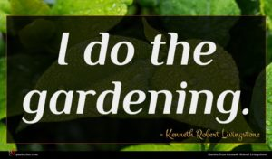 Kenneth Robert Livingstone quote : I do the gardening ...