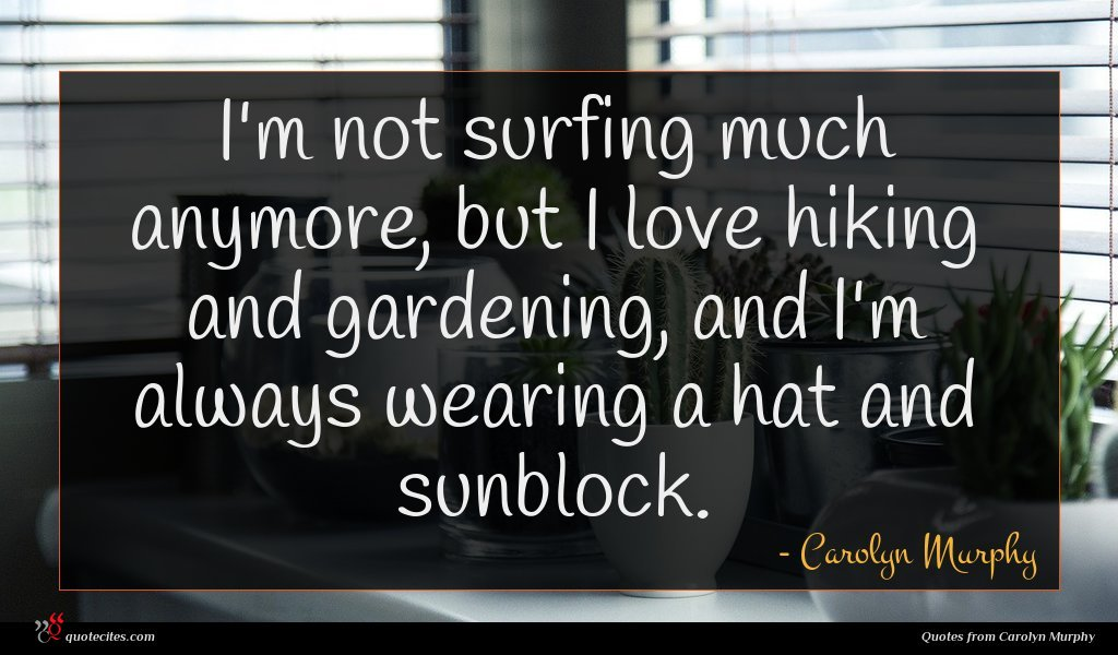 I'm not surfing much anymore, but I love hiking and gardening, and I'm always wearing a hat and sunblock.