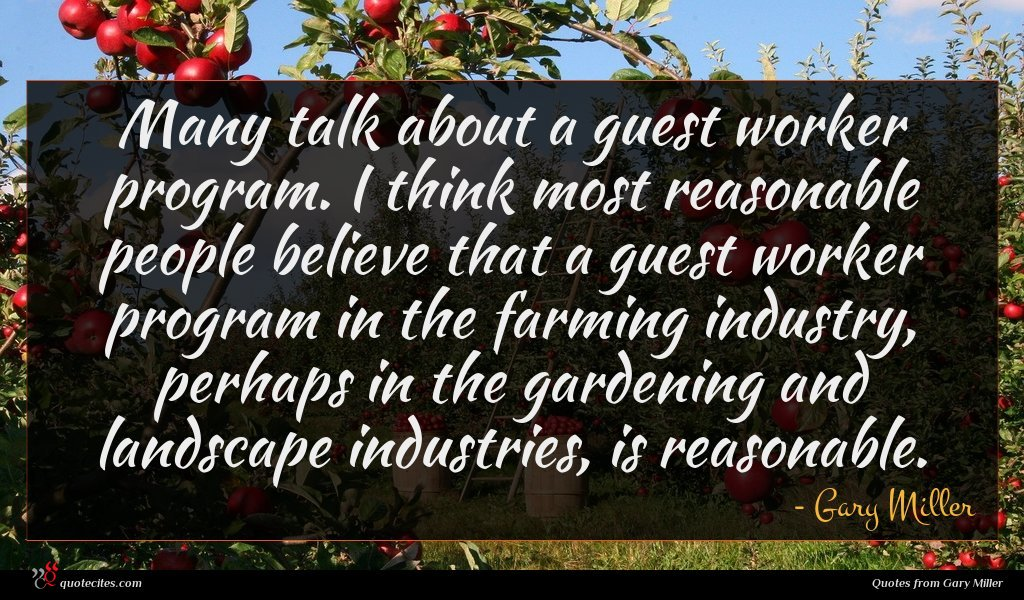 Many talk about a guest worker program. I think most reasonable people believe that a guest worker program in the farming industry, perhaps in the gardening and landscape industries, is reasonable.