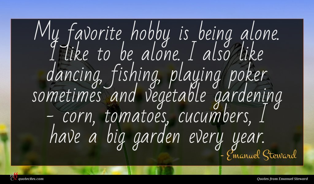My favorite hobby is being alone. I like to be alone. I also like dancing, fishing, playing poker sometimes and vegetable gardening - corn, tomatoes, cucumbers, I have a big garden every year.
