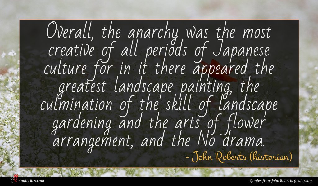 Overall, the anarchy was the most creative of all periods of Japanese culture for in it there appeared the greatest landscape painting, the culmination of the skill of landscape gardening and the arts of flower arrangement, and the No drama.