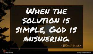 Albert Einstein quote : When the solution is ...