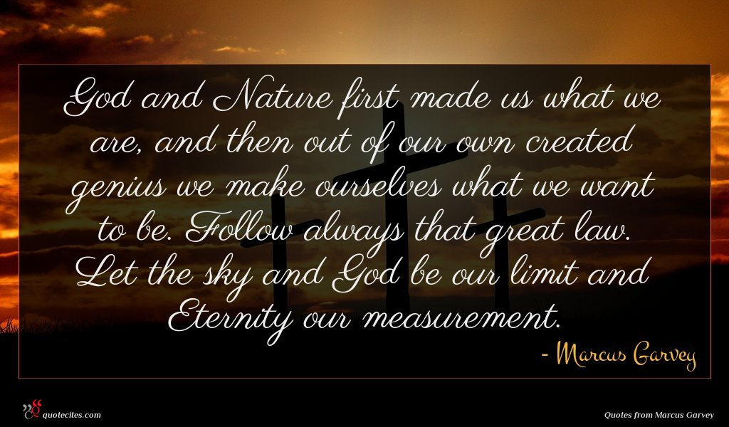 God and Nature first made us what we are, and then out of our own created genius we make ourselves what we want to be. Follow always that great law. Let the sky and God be our limit and Eternity our measurement.