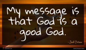 Joel Osteen quote : My message is that ...