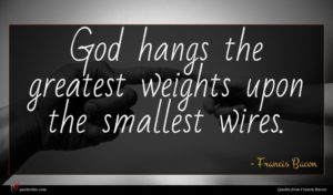 Francis Bacon quote : God hangs the greatest ...