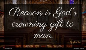 Sophocles quote : Reason is God's crowning ...
