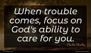 Charles Stanley quote : When trouble comes focus ...