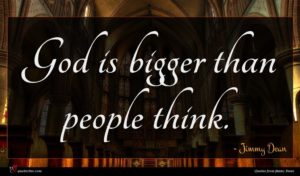 Jimmy Dean quote : God is bigger than ...
