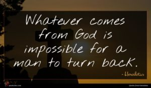 Herodotus quote : Whatever comes from God ...