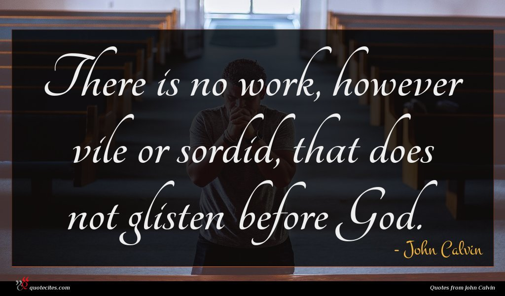 There is no work, however vile or sordid, that does not glisten before God.