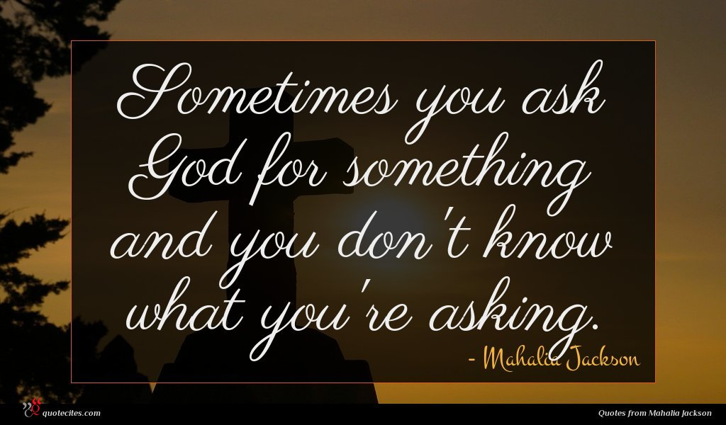 Sometimes you ask God for something and you don't know what you're asking.