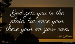 Ted Williams quote : God gets you to ...