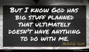 Michael W. Smith quote : But I know God ...
