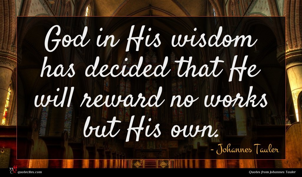 God in His wisdom has decided that He will reward no works but His own.