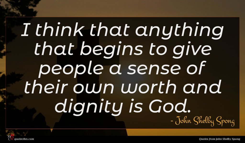 I think that anything that begins to give people a sense of their own worth and dignity is God.