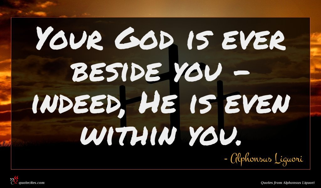 Your God is ever beside you - indeed, He is even within you.