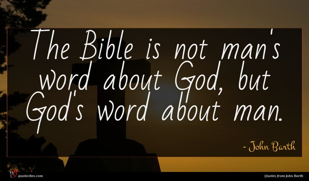 The Bible is not man's word about God, but God's word about man.