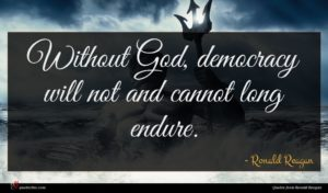Ronald Reagan quote : Without God democracy will ...