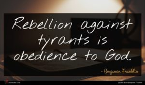 Benjamin Franklin quote : Rebellion against tyrants is ...