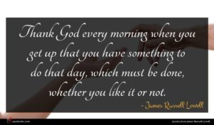 James Russell Lowell quote : Thank God every morning ...
