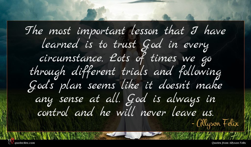The most important lesson that I have learned is to trust God in every circumstance. Lots of times we go through different trials and following God's plan seems like it doesn't make any sense at all. God is always in control and he will never leave us.