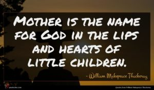 William Makepeace Thackeray quote : Mother is the name ...