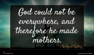 Rudyard Kipling quote : God could not be ...
