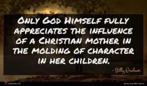 Billy Graham quote : Only God Himself fully ...
