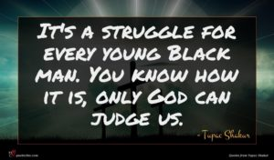 Tupac Shakur quote : It's a struggle for ...