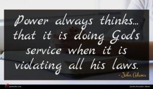 John Adams quote : Power always thinks that ...