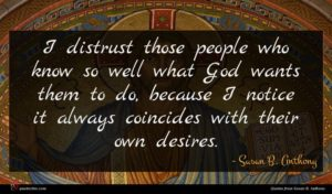 Susan B. Anthony quote : I distrust those people ...