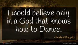 Friedrich Nietzsche quote : I would believe only ...