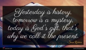 Joan Rivers quote : Yesterday is history tomorrow ...