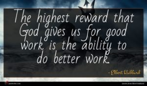 Elbert Hubbard quote : The highest reward that ...