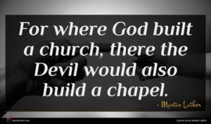Martin Luther quote : For where God built ...