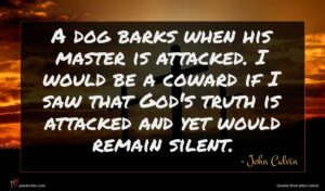 John Calvin quote : A dog barks when ...