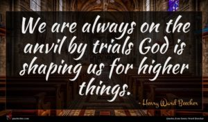 Henry Ward Beecher quote : We are always on ...