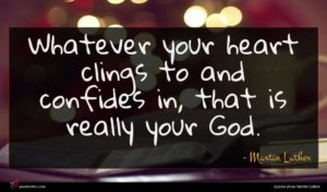 Martin Luther quote : Whatever your heart clings ...