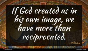 Voltaire quote : If God created us ...