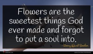 Henry Ward Beecher quote : Flowers are the sweetest ...