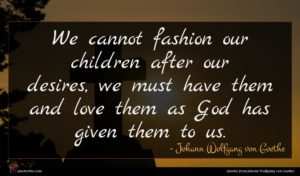 Johann Wolfgang von Goethe quote : We cannot fashion our ...